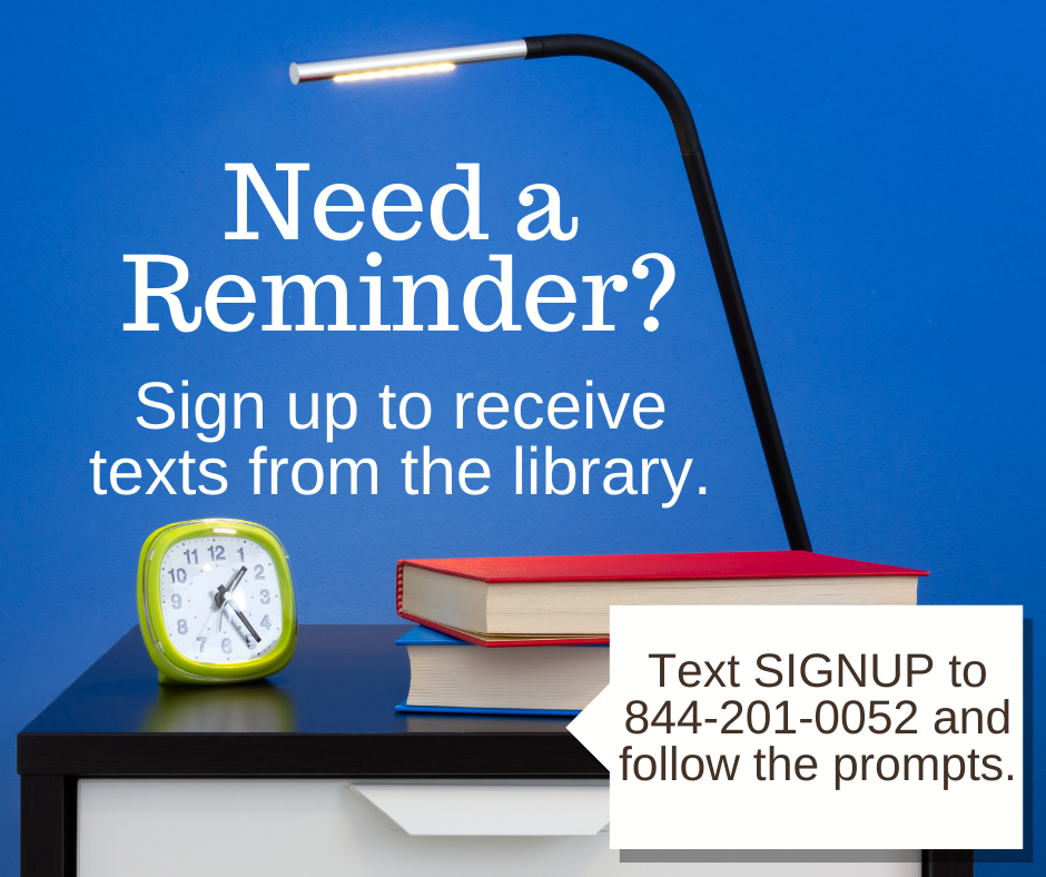 Need a Reminder? Text 844-201-0052 and follow the prompts to receive reminder texts from the library.
